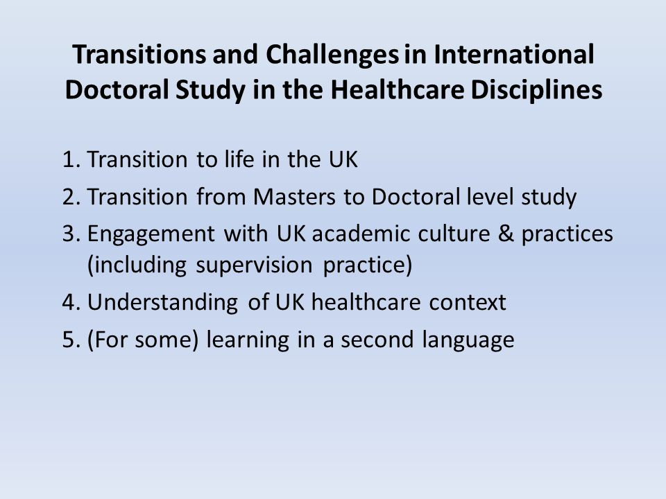 Transitions and Challenges in International Doctoral Study in the Healthcare Disciplines 1.Transition to life in the UK 2.Transition from Masters to Doctoral level study 3.Engagement with UK academic culture & practices (including supervision practice) 4.Understanding of UK healthcare context 5.(For some) learning in a second language