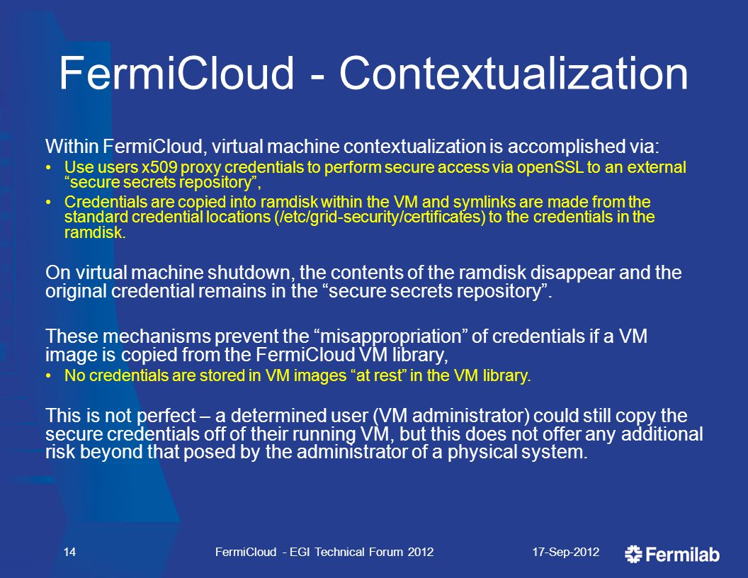 FermiCloud - Contextualization Within FermiCloud, virtual machine contextualization is accomplished via: Use users x509 proxy credentials to perform secure access via openSSL to an external secure secrets repository , Credentials are copied into ramdisk within the VM and symlinks are made from the standard credential locations (/etc/grid-security/certificates) to the credentials in the ramdisk.