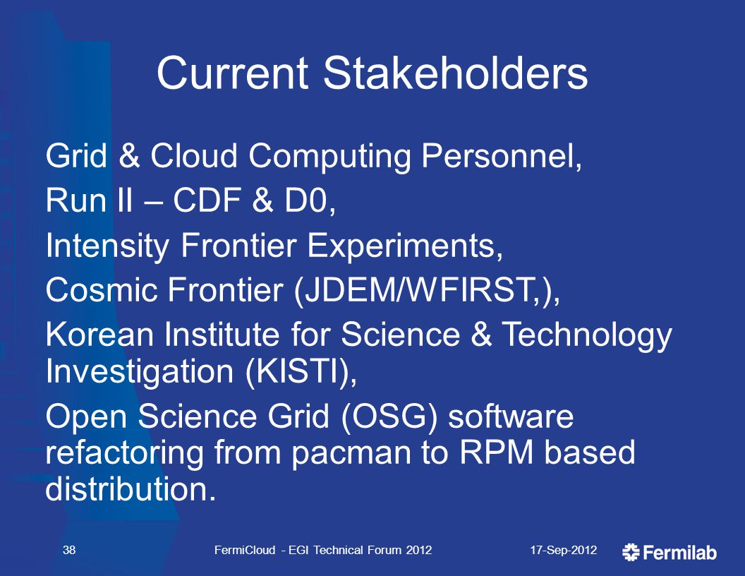 Current Stakeholders Grid & Cloud Computing Personnel, Run II – CDF & D0, Intensity Frontier Experiments, Cosmic Frontier (JDEM/WFIRST,), Korean Institute for Science & Technology Investigation (KISTI), Open Science Grid (OSG) software refactoring from pacman to RPM based distribution.