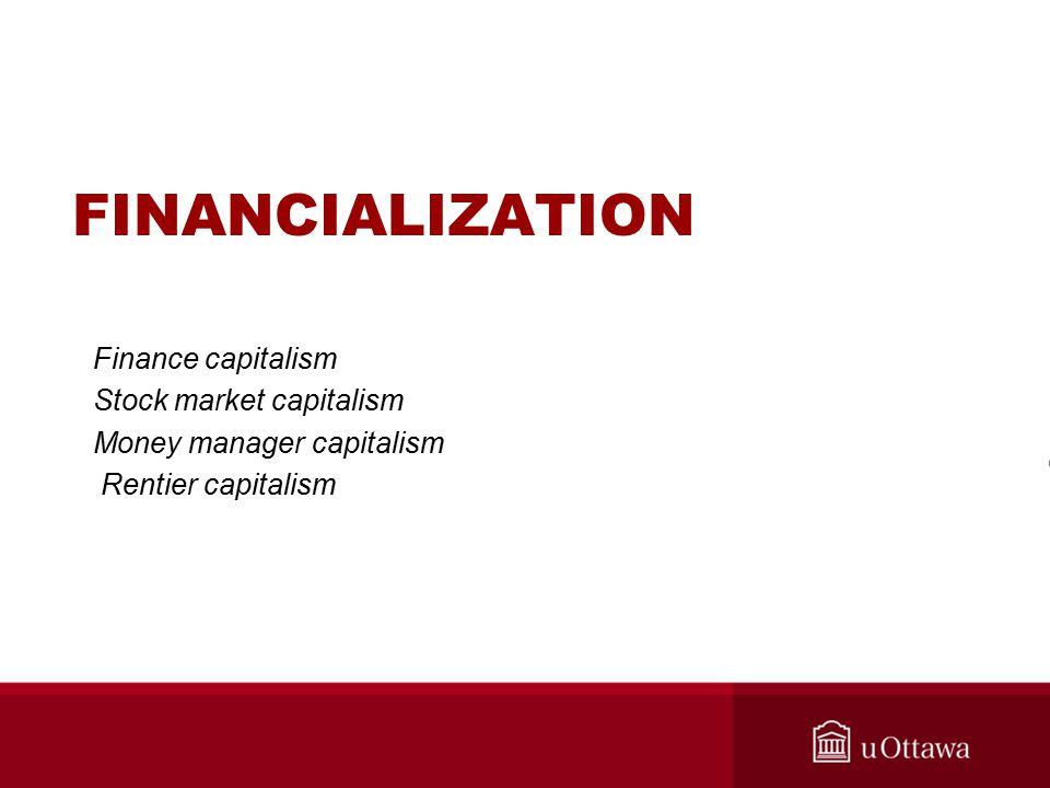 FINANCIALIZATION Finance capitalism Stock market capitalism Money manager capitalism Rentier capitalism