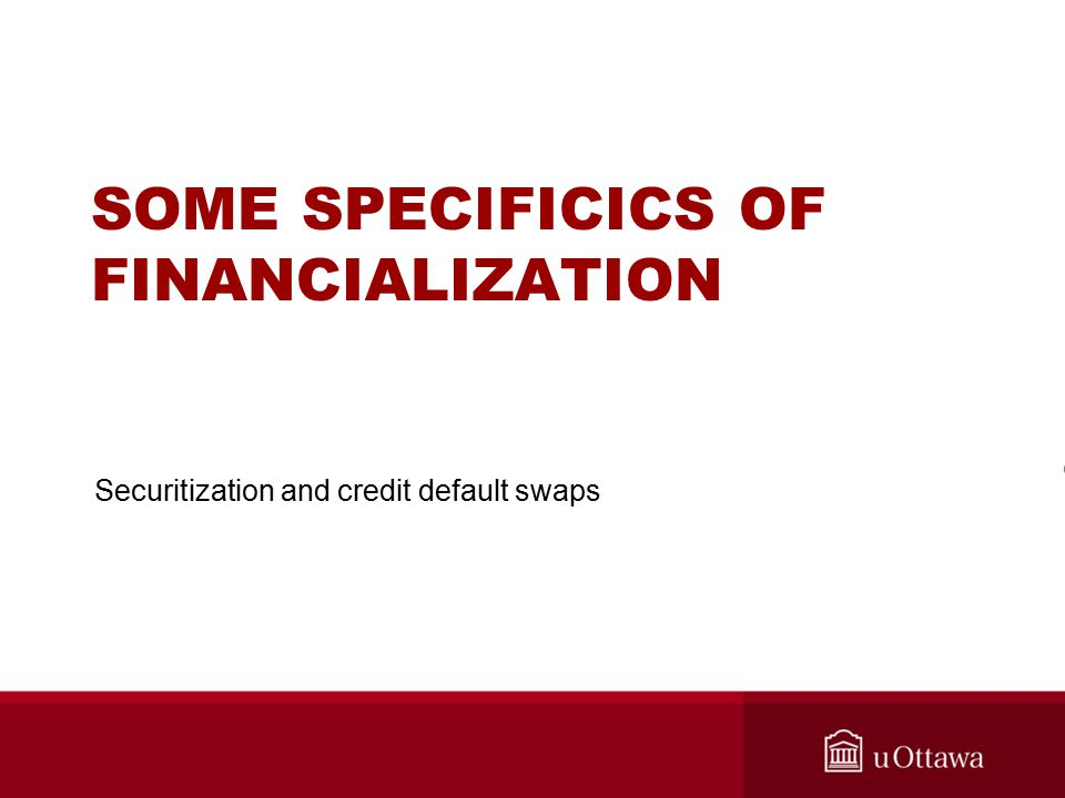 SOME SPECIFICICS OF FINANCIALIZATION Securitization and credit default swaps