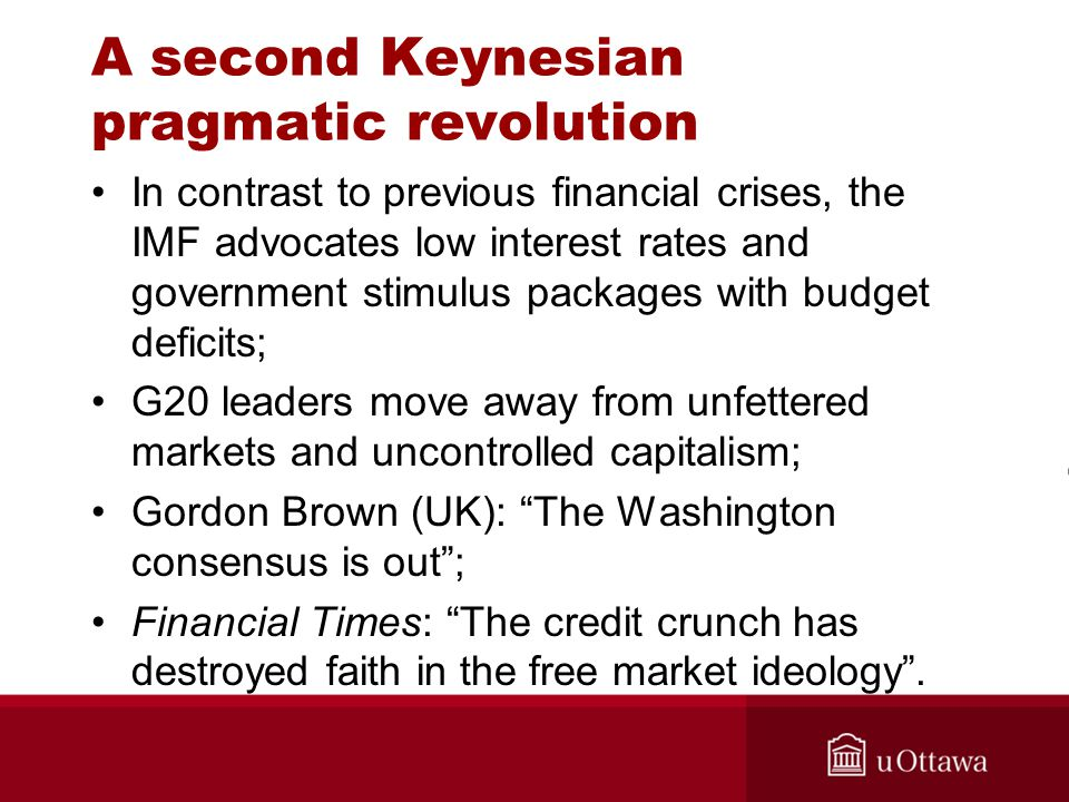 A second Keynesian pragmatic revolution In contrast to previous financial crises, the IMF advocates low interest rates and government stimulus packages with budget deficits; G20 leaders move away from unfettered markets and uncontrolled capitalism; Gordon Brown (UK): The Washington consensus is out ; Financial Times: The credit crunch has destroyed faith in the free market ideology .