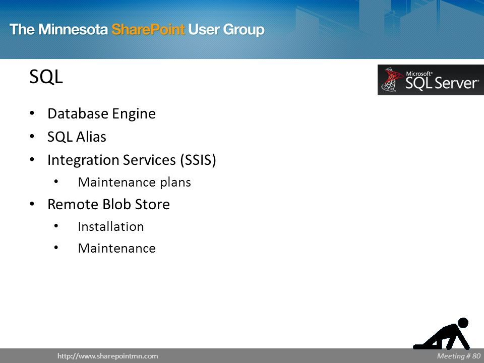 Meeting # 80http://www.sharepointmn.com SQL Database Engine SQL Alias Integration Services (SSIS) Maintenance plans Remote Blob Store Installation Maintenance