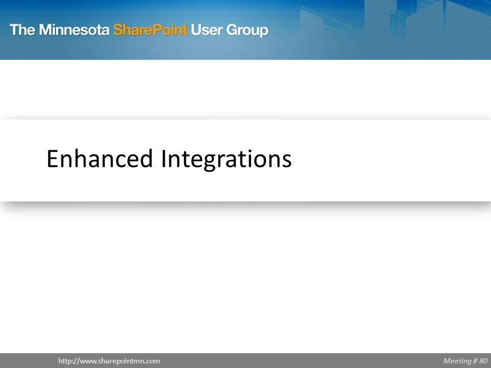 Meeting # 80http://www.sharepointmn.com Enhanced Integrations
