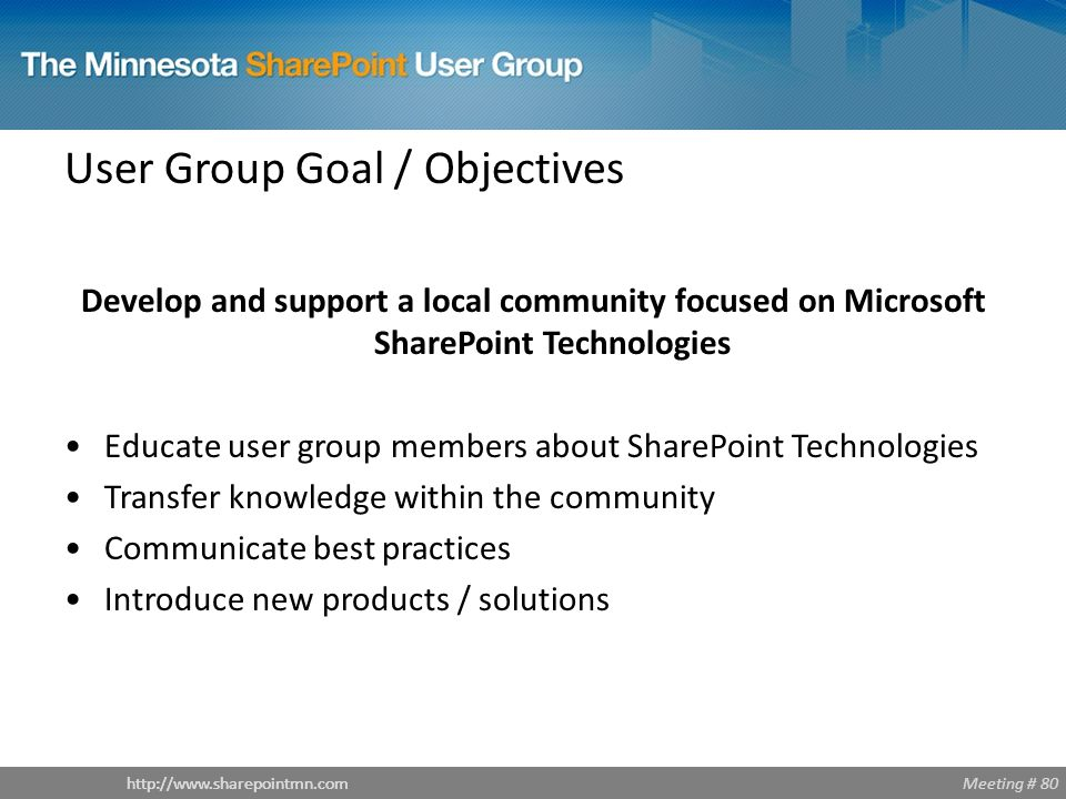 Meeting # 80http://www.sharepointmn.com Introductions – MNSPUG Sponsors Avtex (www.avtex.com)www.avtex.com Technology consulting company Practice area focused on SharePoint Benchmark Learning (www.benchmarklearning.com)www.benchmarklearning.com Training on many technologies Microsoft (www.microsoft.com)www.microsoft.com Wrox Press (www.wrox.com)www.wrox.com O'Reilly (www.oreilly.com)www.oreilly.com