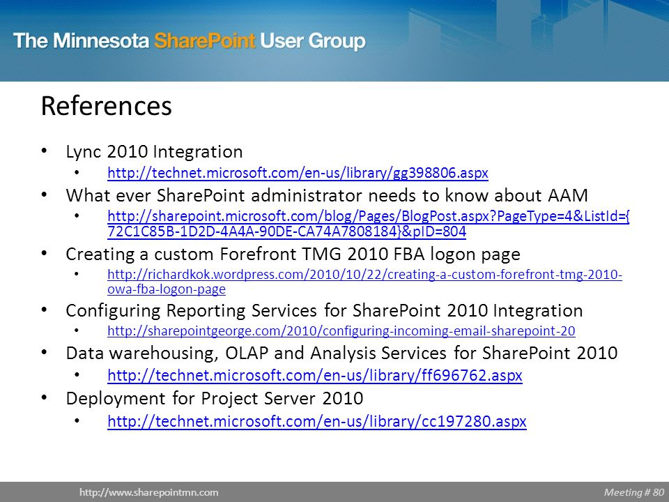 Meeting # 80http://www.sharepointmn.com Lync 2010 Integration http://technet.microsoft.com/en-us/library/gg398806.aspx What ever SharePoint administrator needs to know about AAM http://sharepoint.microsoft.com/blog/Pages/BlogPost.aspx PageType=4&ListId={ 72C1C85B-1D2D-4A4A-90DE-CA74A7808184}&pID=804 http://sharepoint.microsoft.com/blog/Pages/BlogPost.aspx PageType=4&ListId={ 72C1C85B-1D2D-4A4A-90DE-CA74A7808184}&pID=804 Creating a custom Forefront TMG 2010 FBA logon page http://richardkok.wordpress.com/2010/10/22/creating-a-custom-forefront-tmg-2010- owa-fba-logon-page http://richardkok.wordpress.com/2010/10/22/creating-a-custom-forefront-tmg-2010- owa-fba-logon-page Configuring Reporting Services for SharePoint 2010 Integration http://sharepointgeorge.com/2010/configuring-incoming-email-sharepoint-20 Data warehousing, OLAP and Analysis Services for SharePoint 2010 http://technet.microsoft.com/en-us/library/ff696762.aspx Deployment for Project Server 2010 http://technet.microsoft.com/en-us/library/cc197280.aspx References