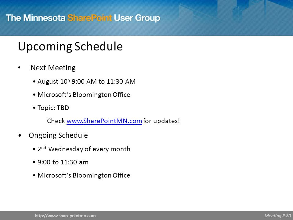 Meeting # 80http://www.sharepointmn.com Upcoming Schedule Next Meeting August 10 h 9:00 AM to 11:30 AM Microsoft's Bloomington Office Topic: TBD Check www.SharePointMN.com for updates!www.SharePointMN.com Ongoing Schedule 2 nd Wednesday of every month 9:00 to 11:30 am Microsoft's Bloomington Office
