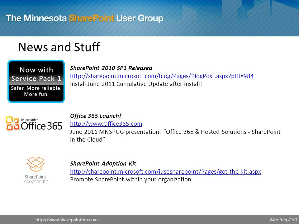 Meeting # 80http://www.sharepointmn.com News and Stuff SharePoint 2010 SP1 Released http://sharepoint.microsoft.com/blog/Pages/BlogPost.aspx pID=984 http://sharepoint.microsoft.com/blog/Pages/BlogPost.aspx pID=984 Install June 2011 Cumulative Update after install.