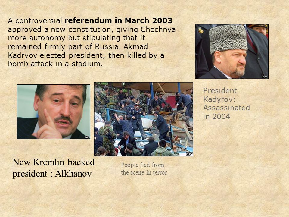 President Kadyrov: Assassinated in 2004 A controversial referendum in March 2003 approved a new constitution, giving Chechnya more autonomy but stipulating that it remained firmly part of Russia.