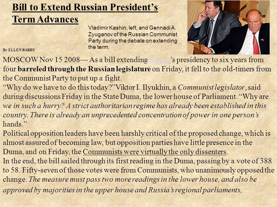 Bill to Extend Russian President's Term Advances By ELLEN BARRY MOSCOW Nov 15 2008— As a bill extending Russia's presidency to six years from four barreled through the Russian legislature on Friday, it fell to the old-timers from the Communist Party to put up a fight.Russia Why do we have to do this today Viktor I.
