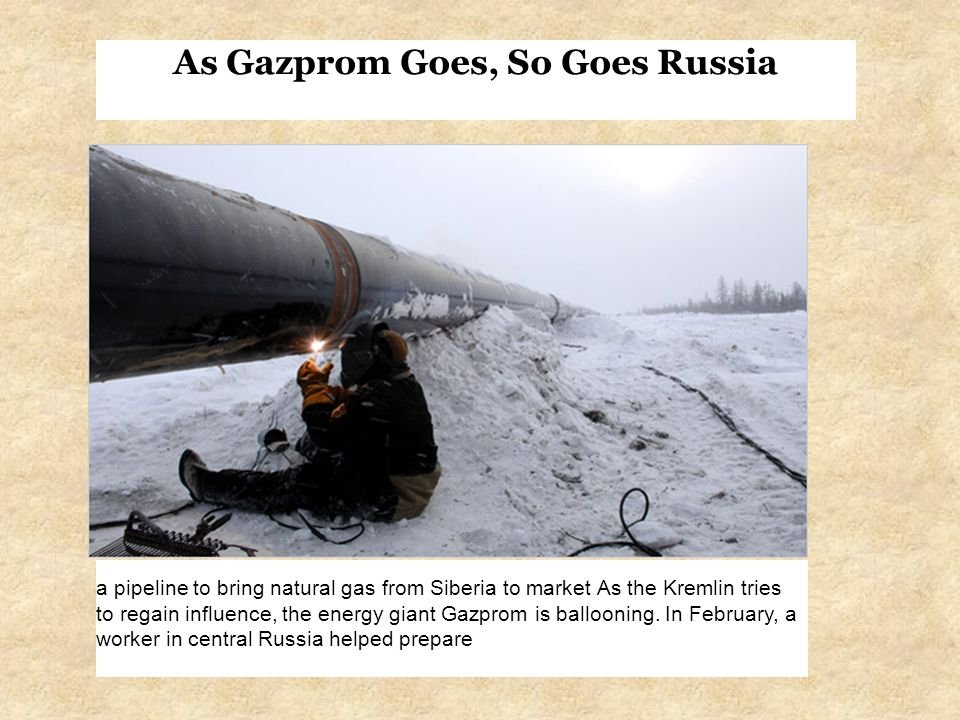 As Gazprom Goes, So Goes Russia a pipeline to bring natural gas from Siberia to market As the Kremlin tries to regain influence, the energy giant Gazprom is ballooning.