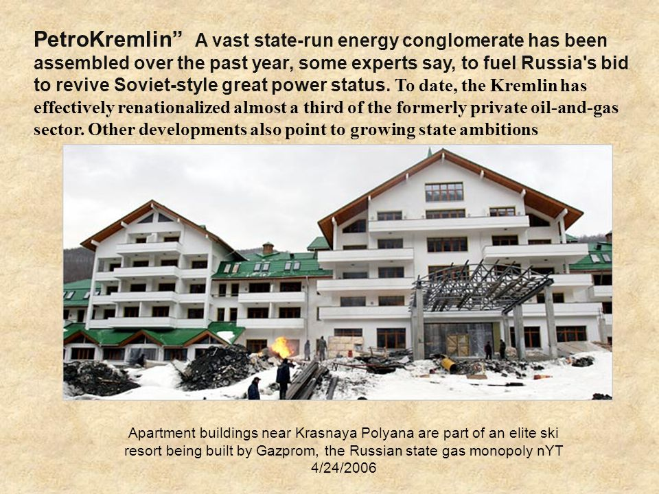 Apartment buildings near Krasnaya Polyana are part of an elite ski resort being built by Gazprom, the Russian state gas monopoly nYT 4/24/2006 PetroKremlin A vast state-run energy conglomerate has been assembled over the past year, some experts say, to fuel Russia s bid to revive Soviet-style great power status.
