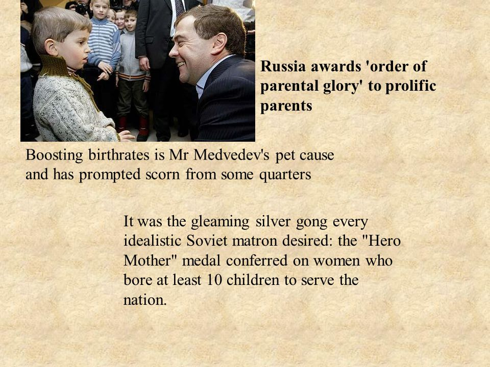 Russia awards order of parental glory to prolific parents Boosting birthrates is Mr Medvedev s pet cause and has prompted scorn from some quarters It was the gleaming silver gong every idealistic Soviet matron desired: the Hero Mother medal conferred on women who bore at least 10 children to serve the nation.