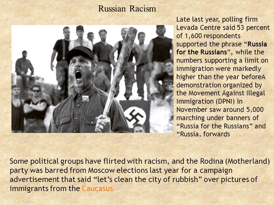 Russian Racism Late last year, polling firm Levada Centre said 53 percent of 1,600 respondents supported the phrase Russia for the Russians , while the numbers supporting a limit on immigration were markedly higher than the year beforeA demonstration organized by the Movement Against Illegal Immigration (DPNI) in November saw around 5,000 marching under banners of Russia for the Russians and Russia, forwards Some political groups have flirted with racism, and the Rodina (Motherland) party was barred from Moscow elections last year for a campaign advertisement that said let's clean the city of rubbish over pictures of immigrants from the Caucasus.