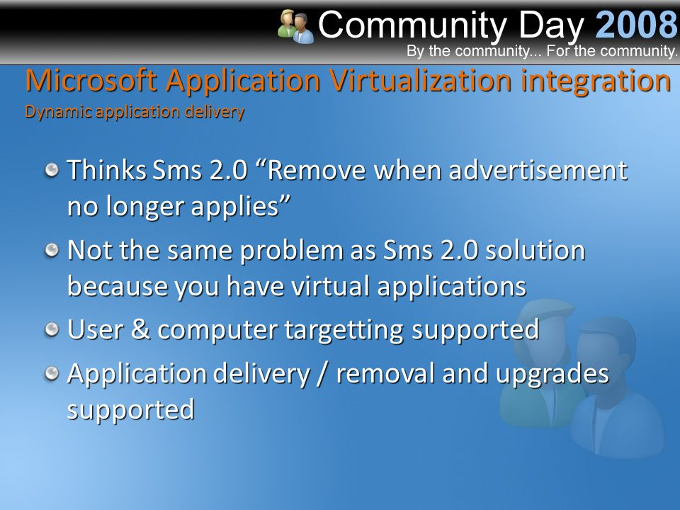 Thinks Sms 2.0 Remove when advertisement no longer applies Not the same problem as Sms 2.0 solution because you have virtual applications User & computer targetting supported Application delivery / removal and upgrades supported Microsoft Application Virtualization integration Dynamic application delivery