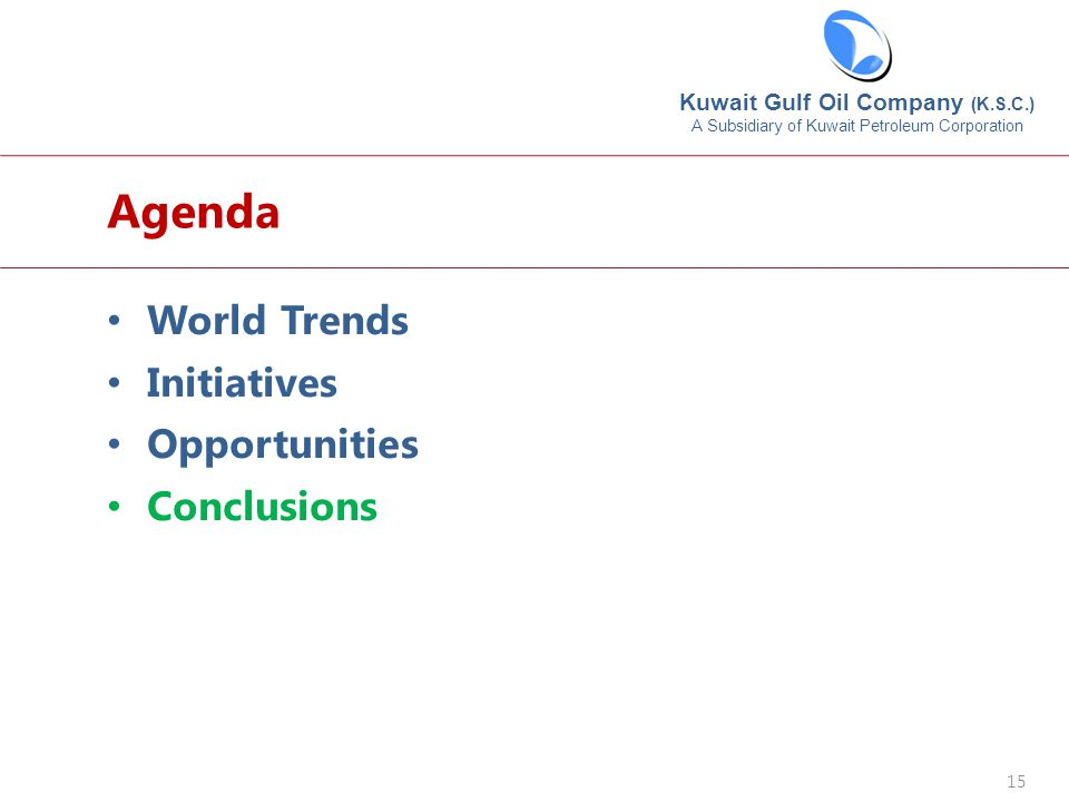 Kuwait Gulf Oil Company (K.S.C.) A Subsidiary of Kuwait Petroleum Corporation 15 World Trends Initiatives Opportunities Conclusions Agenda