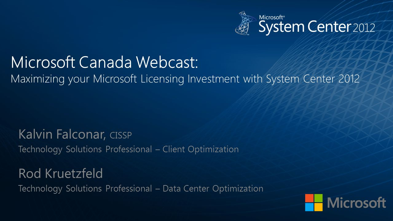 Microsoft Canada Webcast: Maximizing your Microsoft Licensing Investment with System Center 2012 Kalvin Falconar, CISSP Technology Solutions Professio
