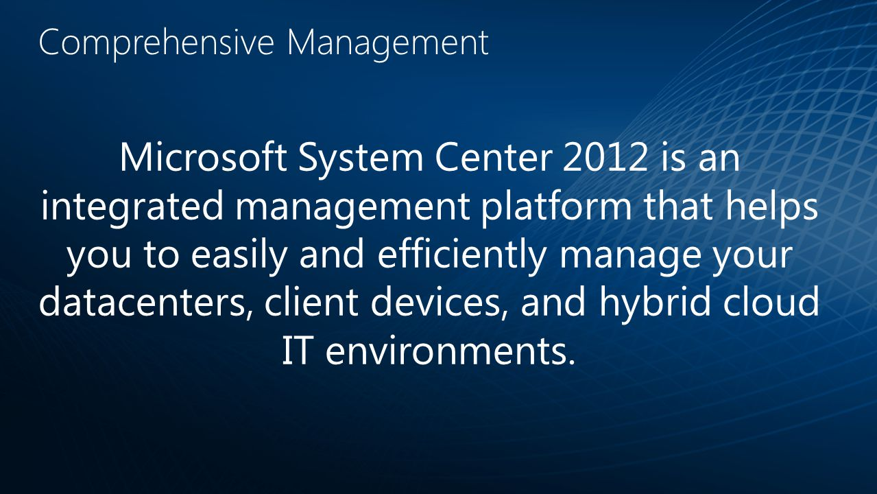 Comprehensive Management Microsoft System Center 2012 is an integrated management platform that helps you to easily and efficiently manage your datacenters, client devices, and hybrid cloud IT environments.