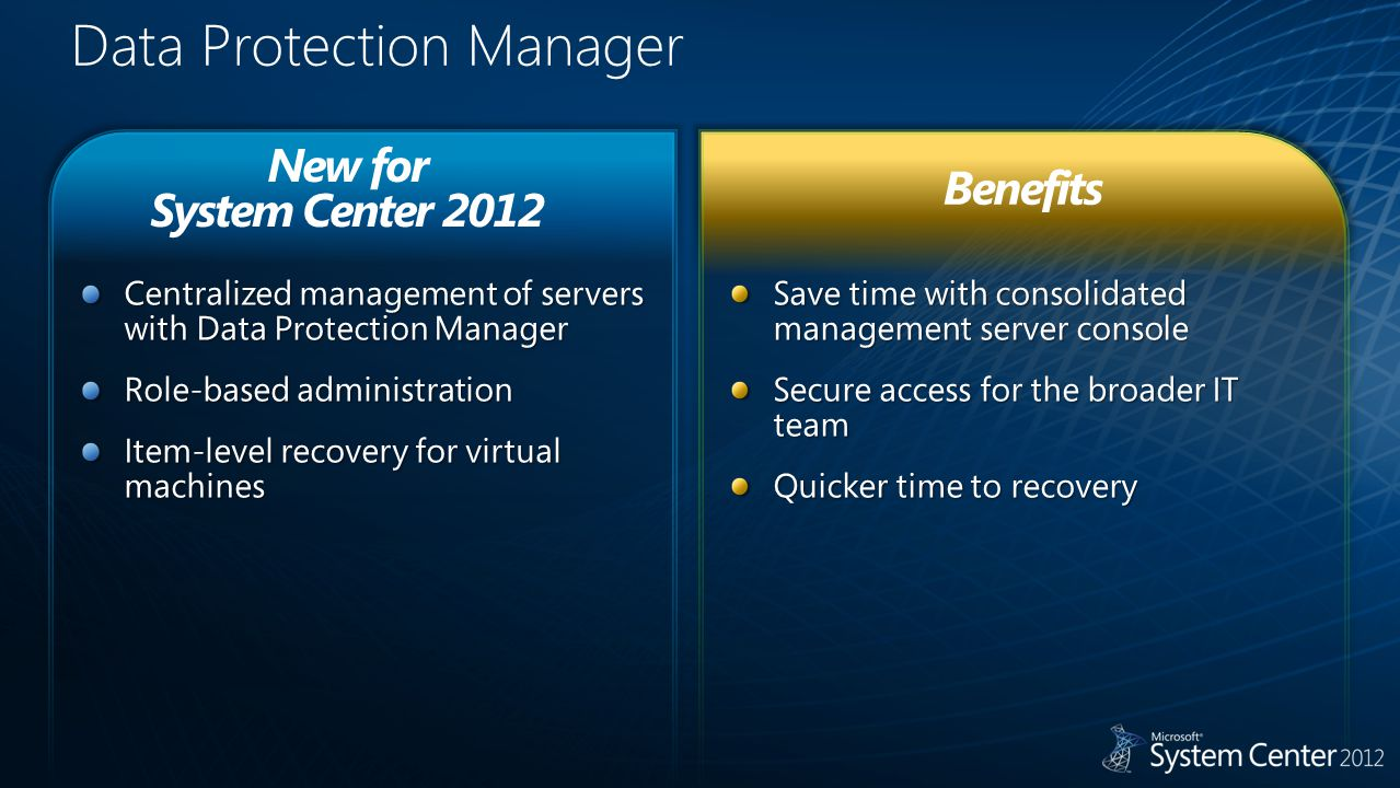 Data Protection Manager Save time with consolidated management server console Secure access for the broader IT team Quicker time to recovery Centralized management of servers with Data Protection Manager Role-based administration Item-level recovery for virtual machines New for System Center 2012 Benefits