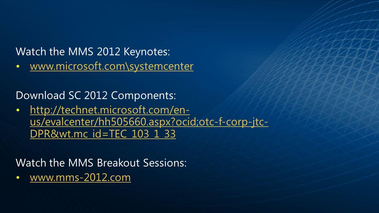 Watch the MMS 2012 Keynotes: www.microsoft.com\systemcenter Download SC 2012 Components: http://technet.microsoft.com/en- us/evalcenter/hh505660.aspx ocid;otc-f-corp-jtc- DPR&wt.mc_id=TEC_103_1_33http://technet.microsoft.com/en- us/evalcenter/hh505660.aspx ocid;otc-f-corp-jtc- DPR&wt.mc_id=TEC_103_1_33 Watch the MMS Breakout Sessions: www.mms-2012.com