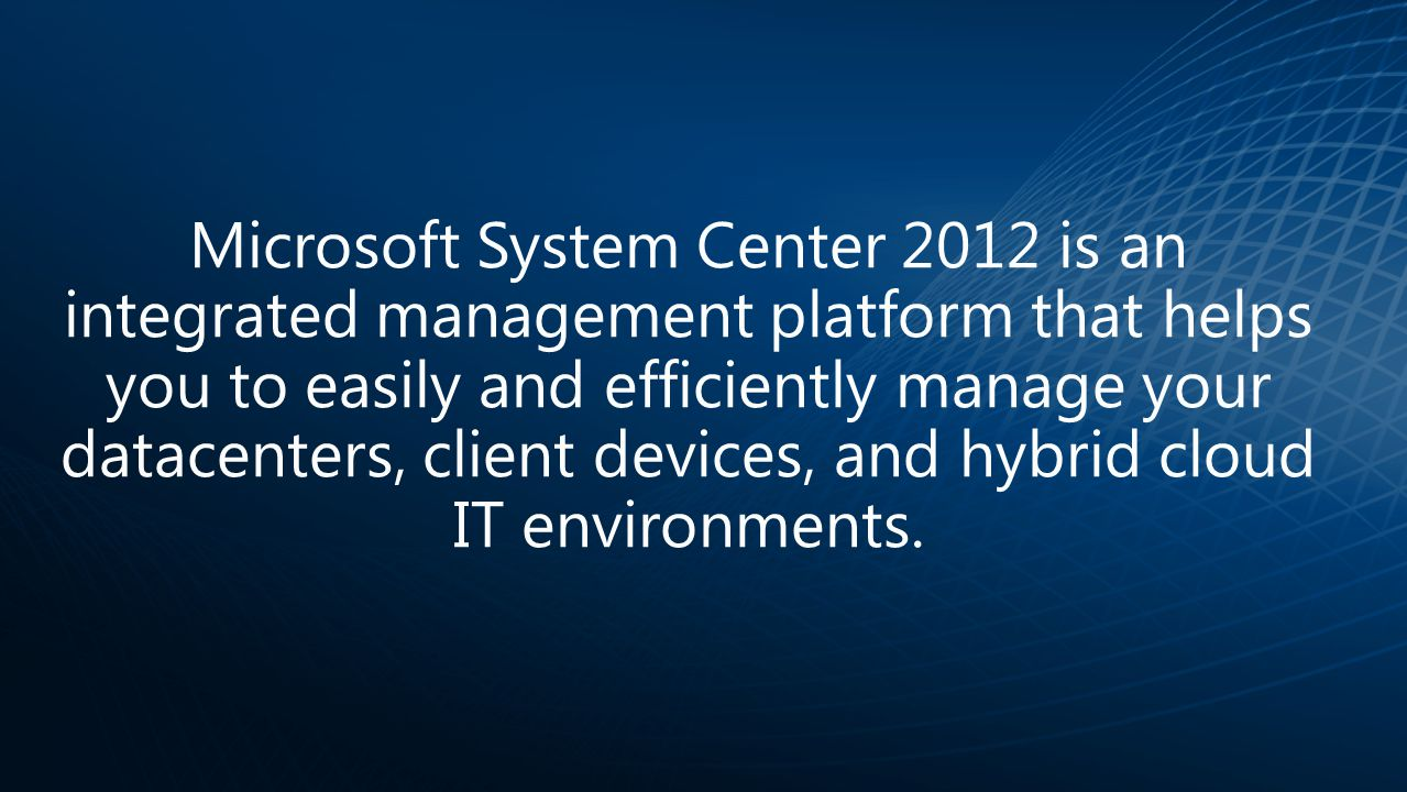 Microsoft System Center 2012 is an integrated management platform that helps you to easily and efficiently manage your datacenters, client devices, an