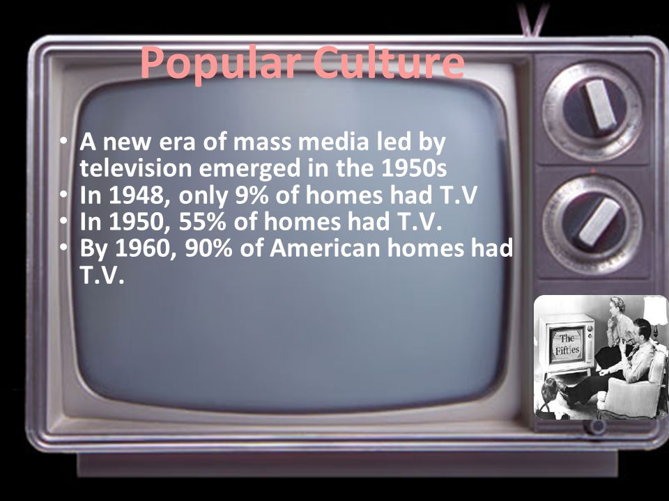 Popular Culture A new era of mass media led by television emerged in the 1950s In 1948, only 9% of homes had T.V In 1950, 55% of homes had T.V. By 196
