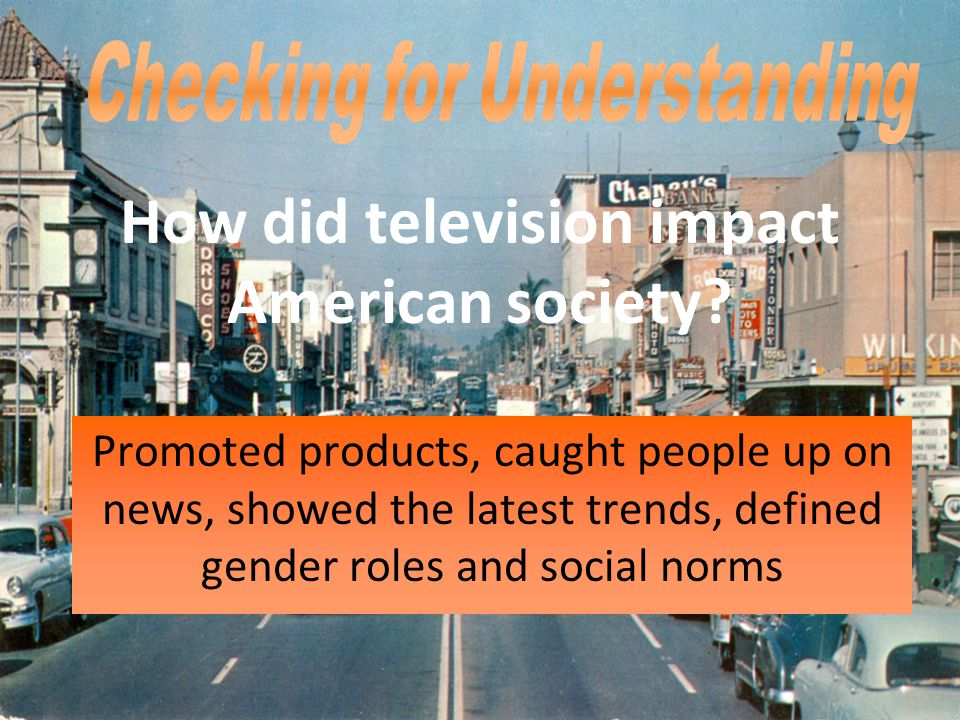 Promoted products, caught people up on news, showed the latest trends, defined gender roles and social norms How did television impact American societ