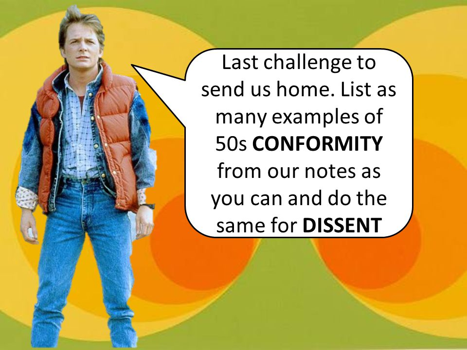 Last challenge to send us home. List as many examples of 50s CONFORMITY from our notes as you can and do the same for DISSENT