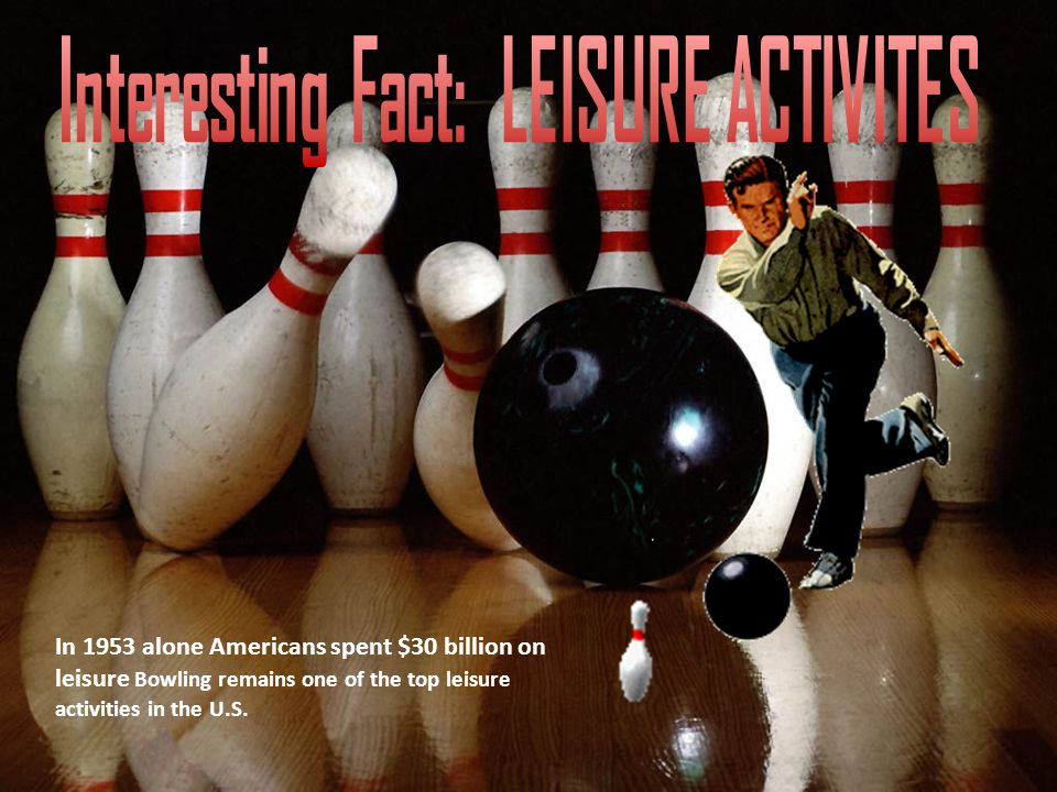 In 1953 alone Americans spent $30 billion on leisure Bowling remains one of the top leisure activities in the U.S.