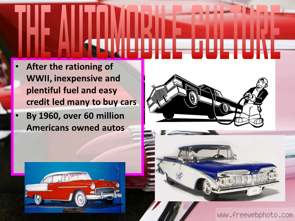 After the rationing of WWII, inexpensive and plentiful fuel and easy credit led many to buy cars By 1960, over 60 million Americans owned autos