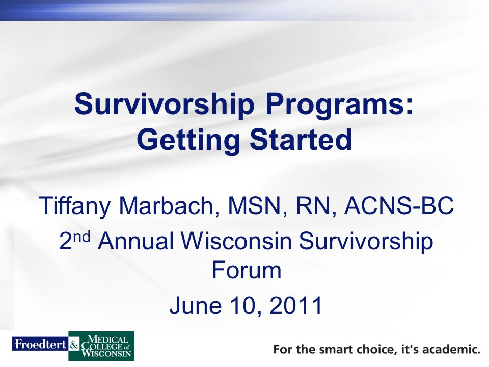 Survivorship Programs: Getting Started Tiffany Marbach, MSN, RN, ACNS-BC 2 nd Annual Wisconsin Survivorship Forum June 10, 2011