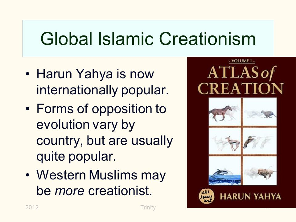 2012Trinity17 Global Islamic Creationism Harun Yahya is now internationally popular. Forms of opposition to evolution vary by country, but are usually