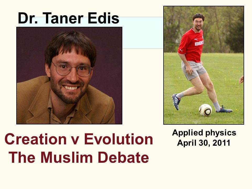 Applied physics April 30, 2011 Dr. Taner Edis Creation v Evolution The Muslim Debate