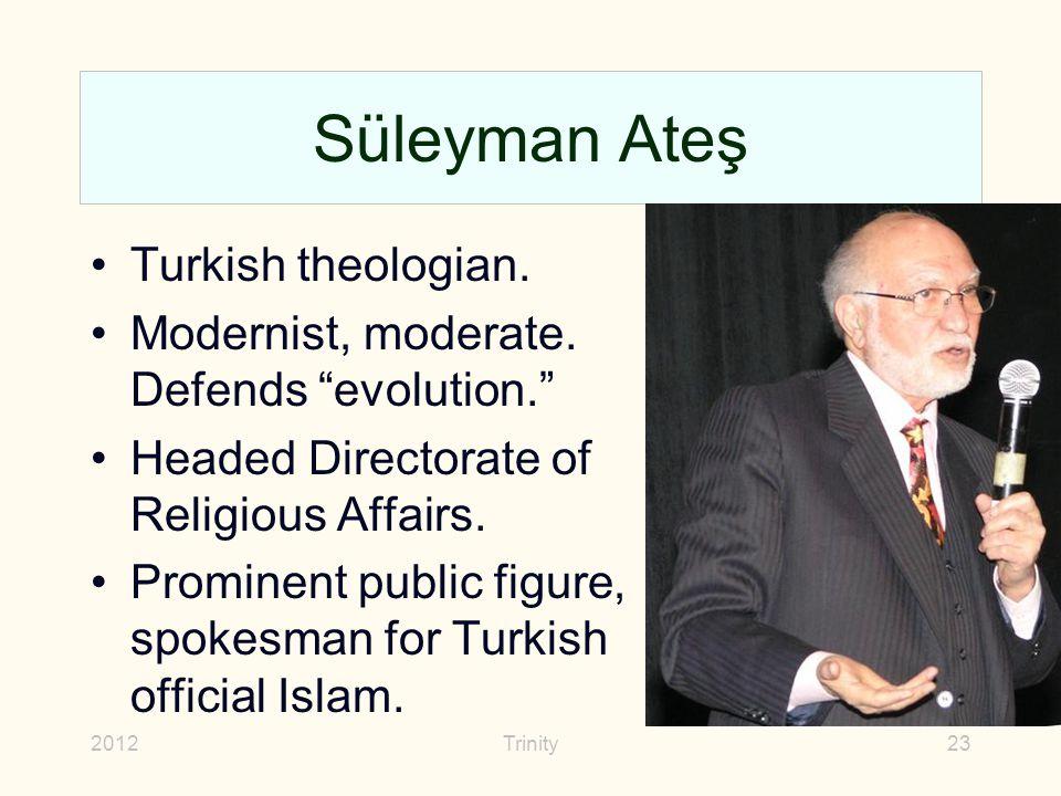 "2012Trinity23 Süleyman Ateş Turkish theologian. Modernist, moderate. Defends ""evolution."" Headed Directorate of Religious Affairs. Prominent public fi"
