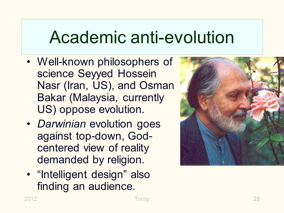 2012Trinity25 Academic anti-evolution Well-known philosophers of science Seyyed Hossein Nasr (Iran, US), and Osman Bakar (Malaysia, currently US) oppose evolution.