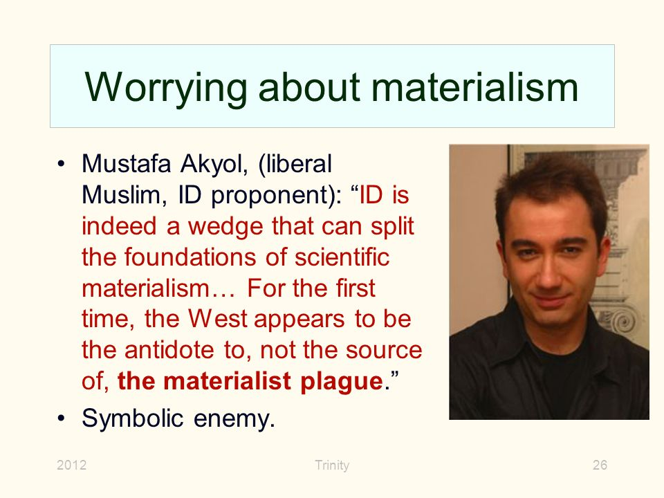 2012Trinity26 Worrying about materialism Mustafa Akyol, (liberal Muslim, ID proponent): ID is indeed a wedge that can split the foundations of scientific materialism… For the first time, the West appears to be the antidote to, not the source of, the materialist plague. Symbolic enemy.