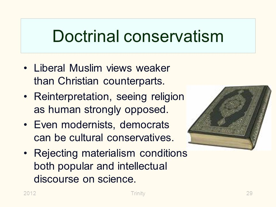 2012Trinity29 Doctrinal conservatism Liberal Muslim views weaker than Christian counterparts. Reinterpretation, seeing religion as human strongly oppo