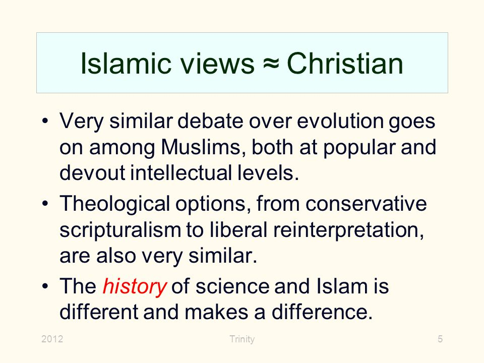Islamic views ≈ Christian Very similar debate over evolution goes on among Muslims, both at popular and devout intellectual levels.
