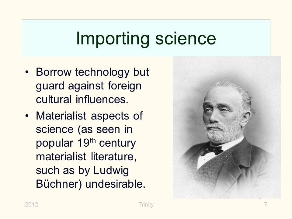 2012Trinity7 Importing science Borrow technology but guard against foreign cultural influences. Materialist aspects of science (as seen in popular 19