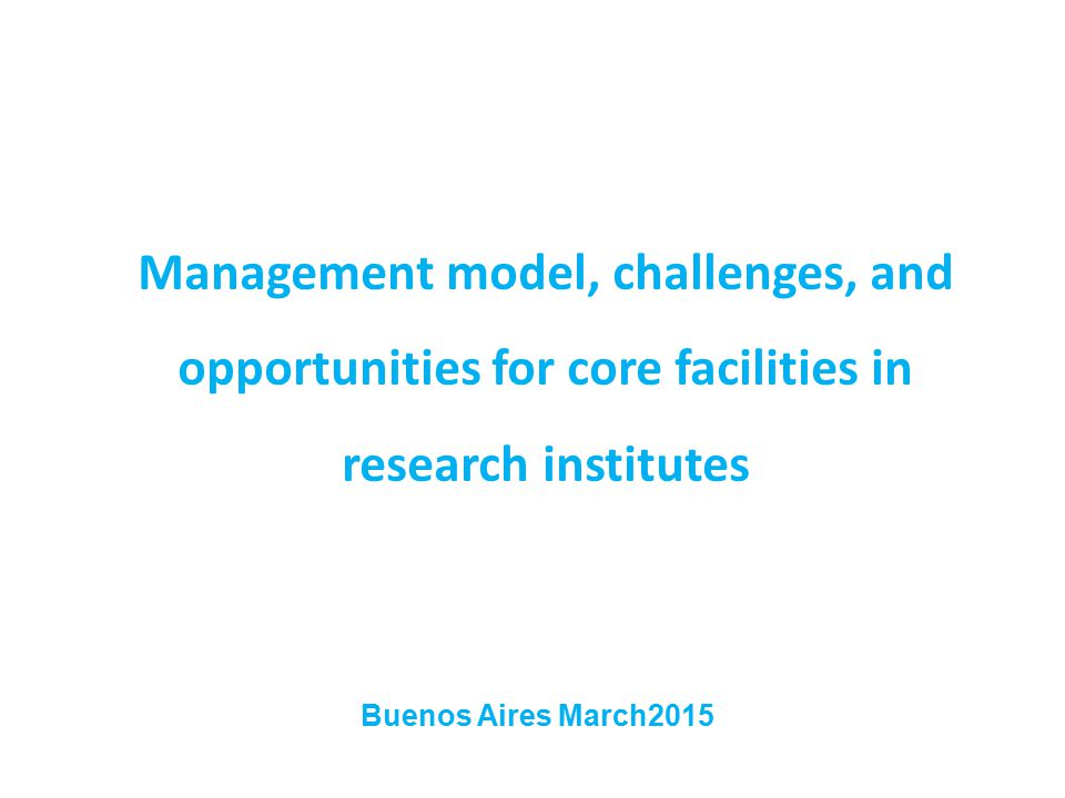 Management model, challenges, and opportunities for core facilities in research institutes Buenos Aires March2015