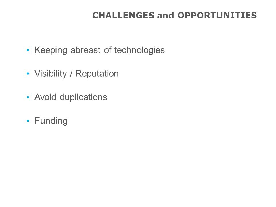 Keeping abreast of technologies Visibility / Reputation Avoid duplications Funding CHALLENGES and OPPORTUNITIES