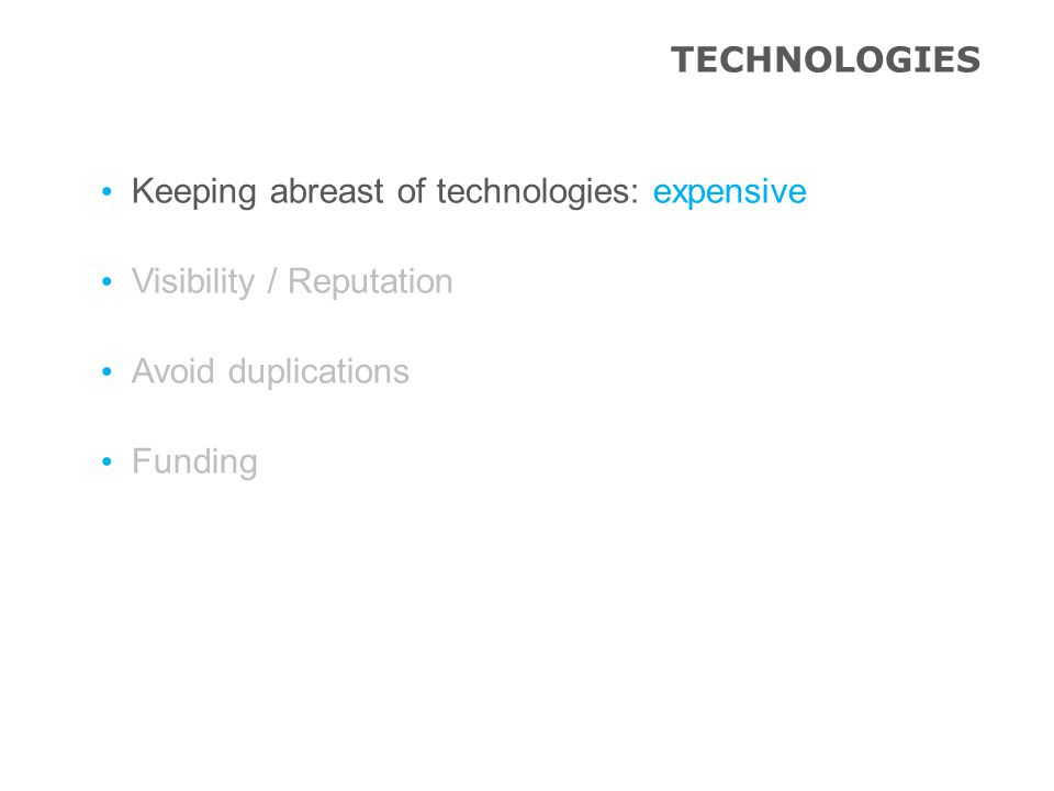 TECHNOLOGIES Keeping abreast of technologies: expensive Visibility / Reputation Avoid duplications Funding