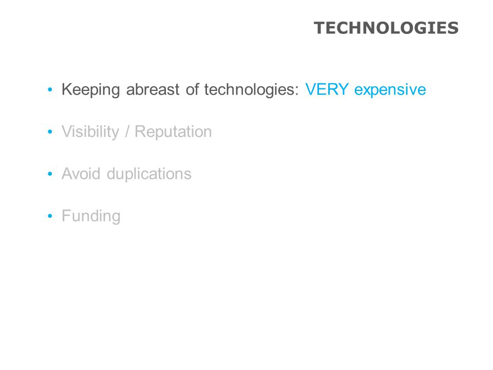 TECHNOLOGIES Keeping abreast of technologies: VERY expensive Visibility / Reputation Avoid duplications Funding