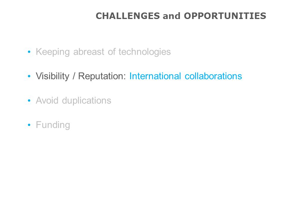Keeping abreast of technologies Visibility / Reputation: International collaborations Avoid duplications Funding CHALLENGES and OPPORTUNITIES