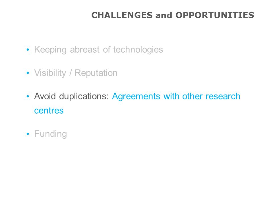 Keeping abreast of technologies Visibility / Reputation Avoid duplications: Agreements with other research centres Funding CHALLENGES and OPPORTUNITIES