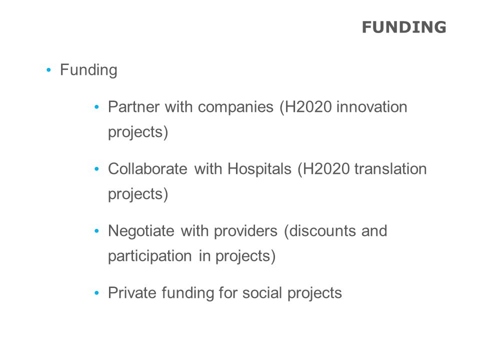 Funding Partner with companies (H2020 innovation projects) Collaborate with Hospitals (H2020 translation projects) Negotiate with providers (discounts and participation in projects) Private funding for social projects FUNDING