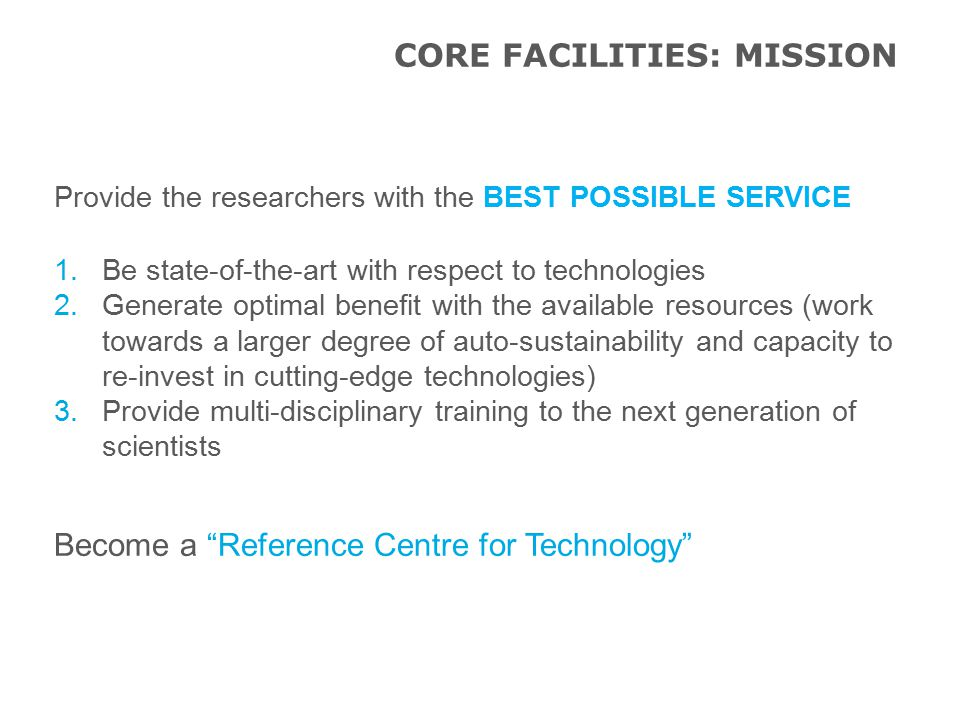 Provide the researchers with the BEST POSSIBLE SERVICE 1.Be state-of-the-art with respect to technologies 2.Generate optimal benefit with the available resources (work towards a larger degree of auto-sustainability and capacity to re-invest in cutting-edge technologies) 3.Provide multi-disciplinary training to the next generation of scientists Become a Reference Centre for Technology CORE FACILITIES: MISSION