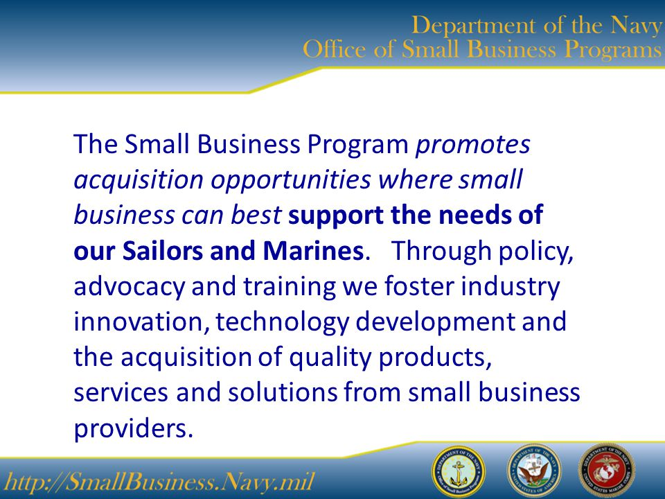 The Small Business Program promotes acquisition opportunities where small business can best support the needs of our Sailors and Marines.