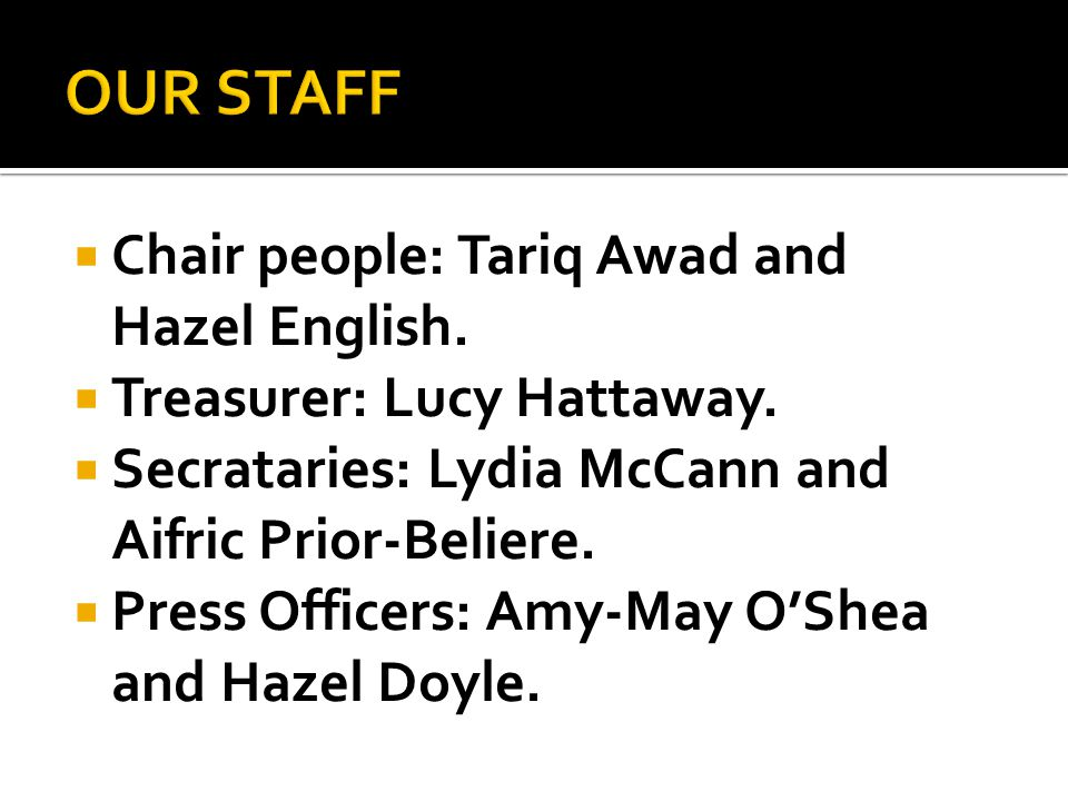  Chair people: Tariq Awad and Hazel English.  Treasurer: Lucy Hattaway.  Secrataries: Lydia McCann and Aifric Prior-Beliere.  Press Officers: Amy-