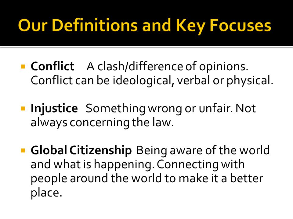  Conflict A clash/difference of opinions. Conflict can be ideological, verbal or physical.  Injustice Something wrong or unfair. Not always concerni